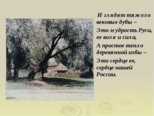 И глядят тяжело вековые дубы – Это мудрость Руси, ее воля и сила, А простое...