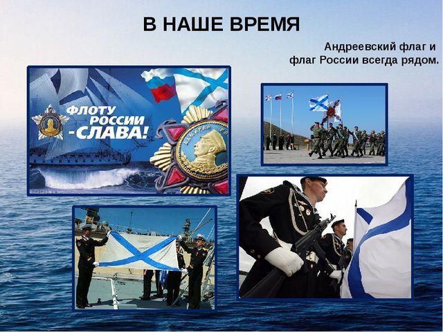 В НАШЕ ВРЕМЯ Андреевский флаг и флаг России всегда рядом.