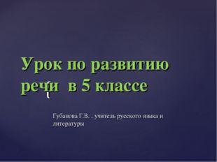 Урок по развитию речи в 5 классе Губанова Г.В. , учитель русского языка и ли