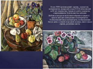Более 5000 произведений- картин, портретов, натюрмортов, акварелей создал П.