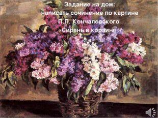 Задание на дом: написать сочинение по картине П.П. Кончаловского «Сирень в ко