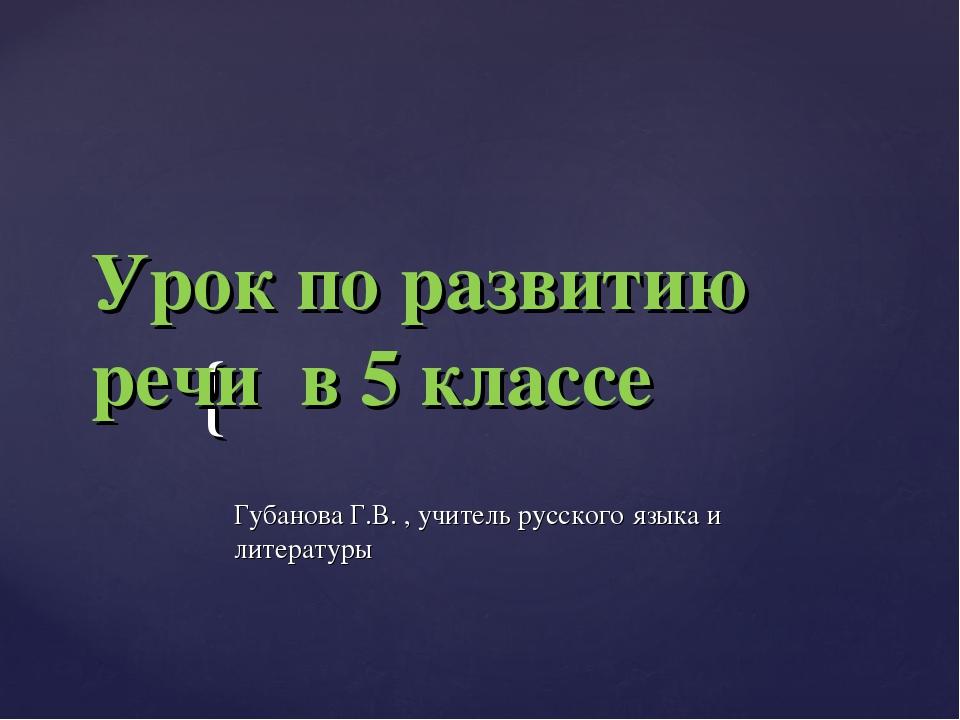 Урок по развитию речи в 5 классе Губанова Г.В. , учитель русского языка и ли...