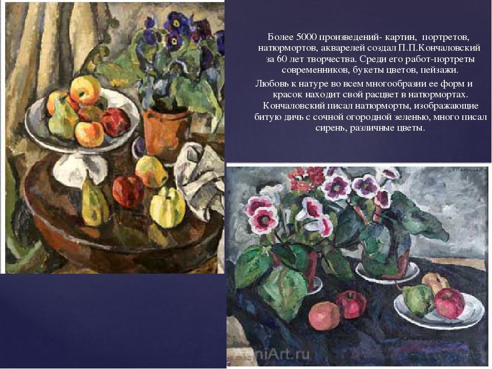 Более 5000 произведений- картин, портретов, натюрмортов, акварелей создал П....