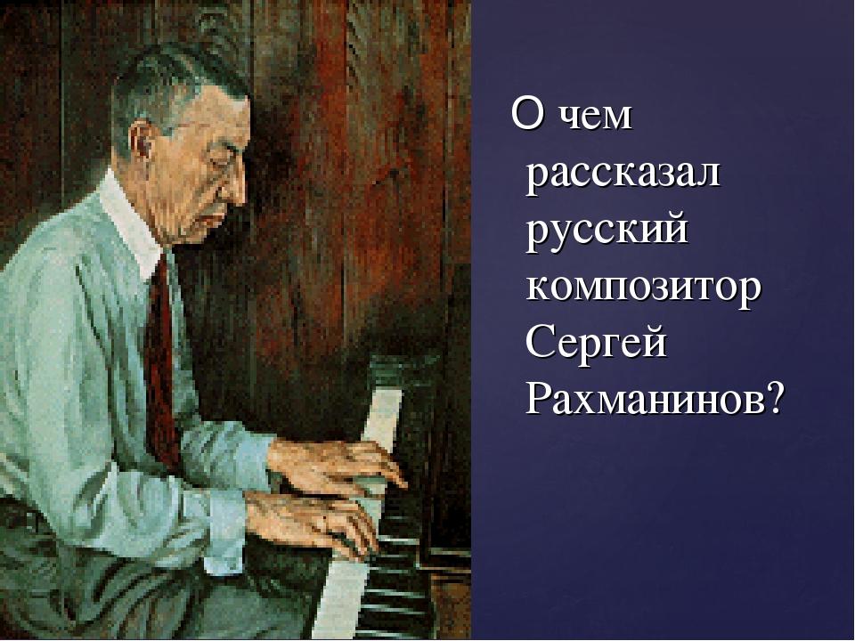 О чем рассказал русский композитор Сергей Рахманинов?