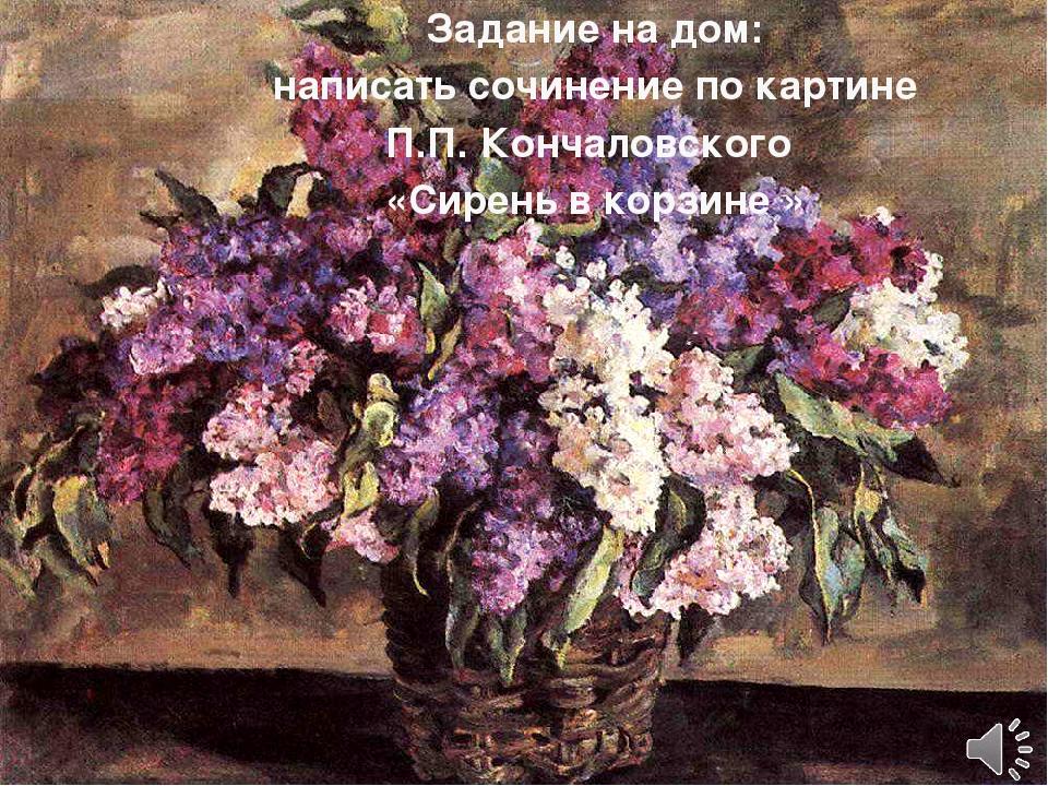 Задание на дом: написать сочинение по картине П.П. Кончаловского «Сирень в ко...