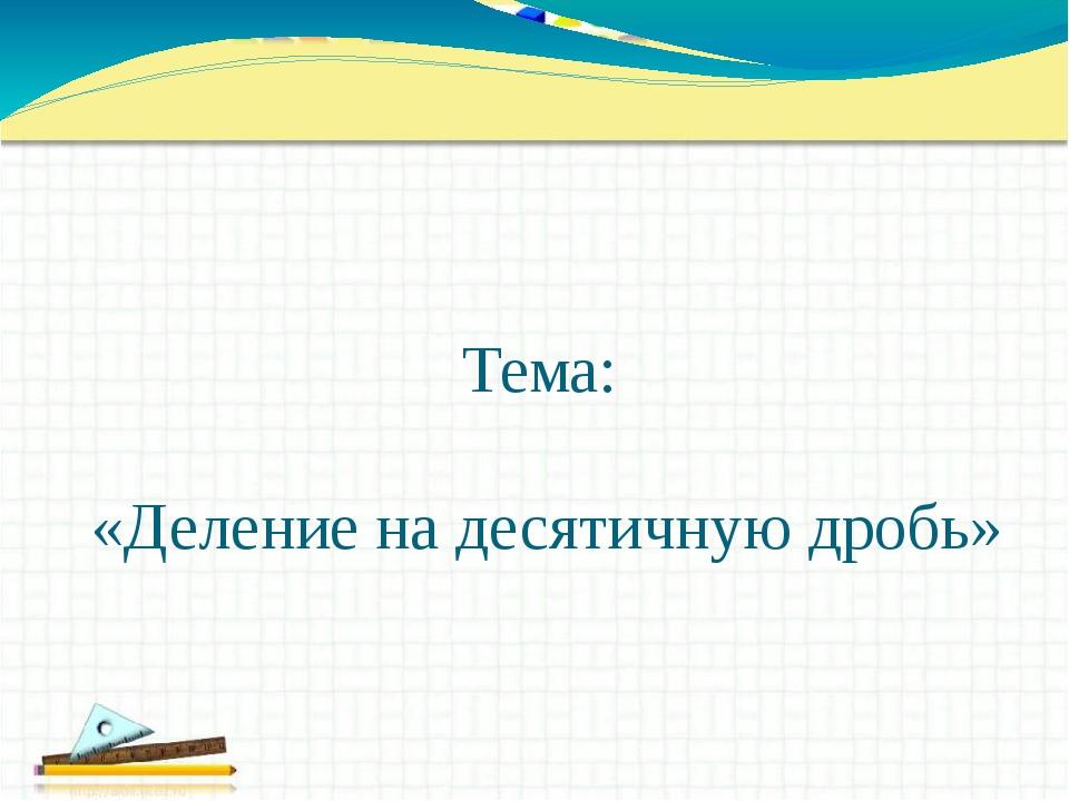 Тема: «Деление на десятичную дробь»