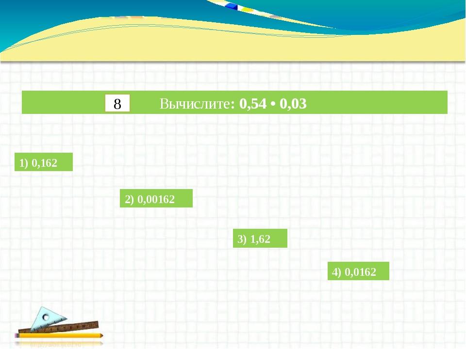 Вычислите: 0,54 • 0,03 1) 0,162 2) 0,00162 3) 1,62 4) 0,0162 8