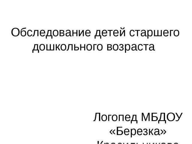 Обследование детей старшего дошкольного возраста Логопед МБДОУ «Березка» Крас...