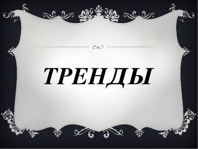 ТРЕНДЫ