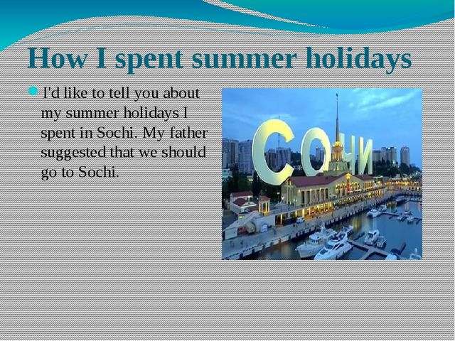 How I spent summer holidays I'd like to tell you about my summer holidays I s...