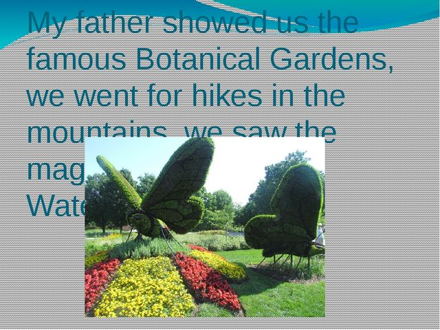 My father showed us the famous Botanical Gardens, we went for hikes in the mo...