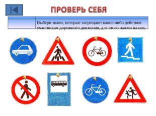 Выбери знаки, которые запрещают какие-либо действия участникам дорожного движ