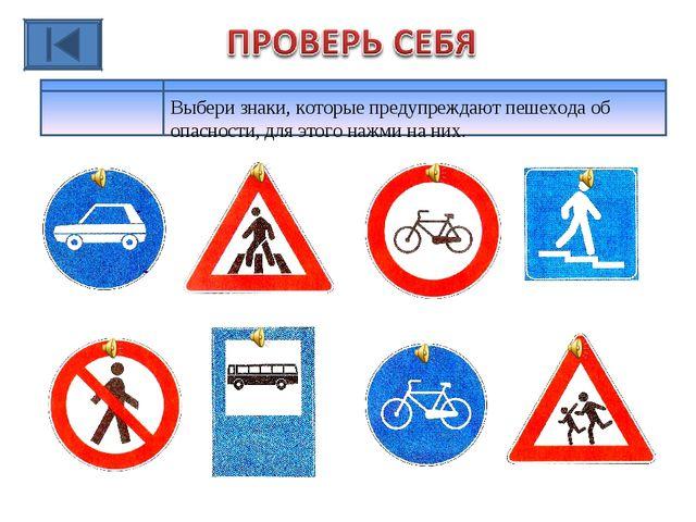 Выбери знаки, которые предупреждают пешехода об опасности, для этого нажми на...