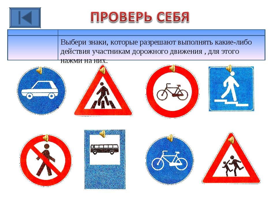 Выбери знаки, которые разрешают выполнять какие-либо действия участникам доро...