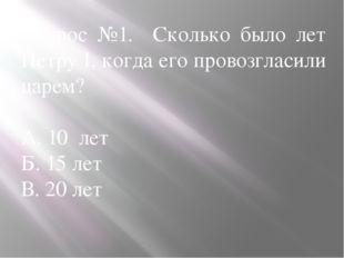 Вопрос №1. Сколько было лет Петру I, когда его провозгласили царем? А. 10 лет