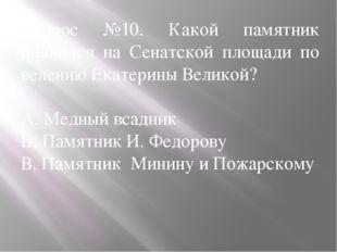 Вопрос №10. Какой памятник появился на Сенатской площади по велению Екатерины