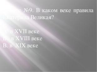 Вопрос №9. В каком веке правила Екатерина Великая? А. в XVII веке Б. в XVIII