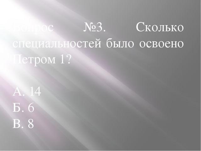 Вопрос №3. Сколько специальностей было освоено Петром 1? А. 14 Б. 6 В. 8