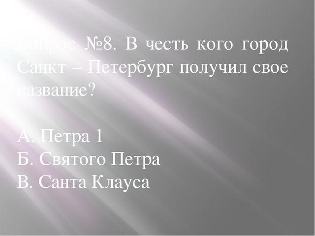 Вопрос №8. В честь кого город Санкт – Петербург получил свое название? А. Пет...