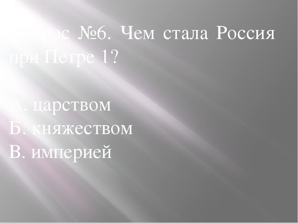 Вопрос №6. Чем стала Россия при Петре 1? А. царством Б. княжеством В. империей