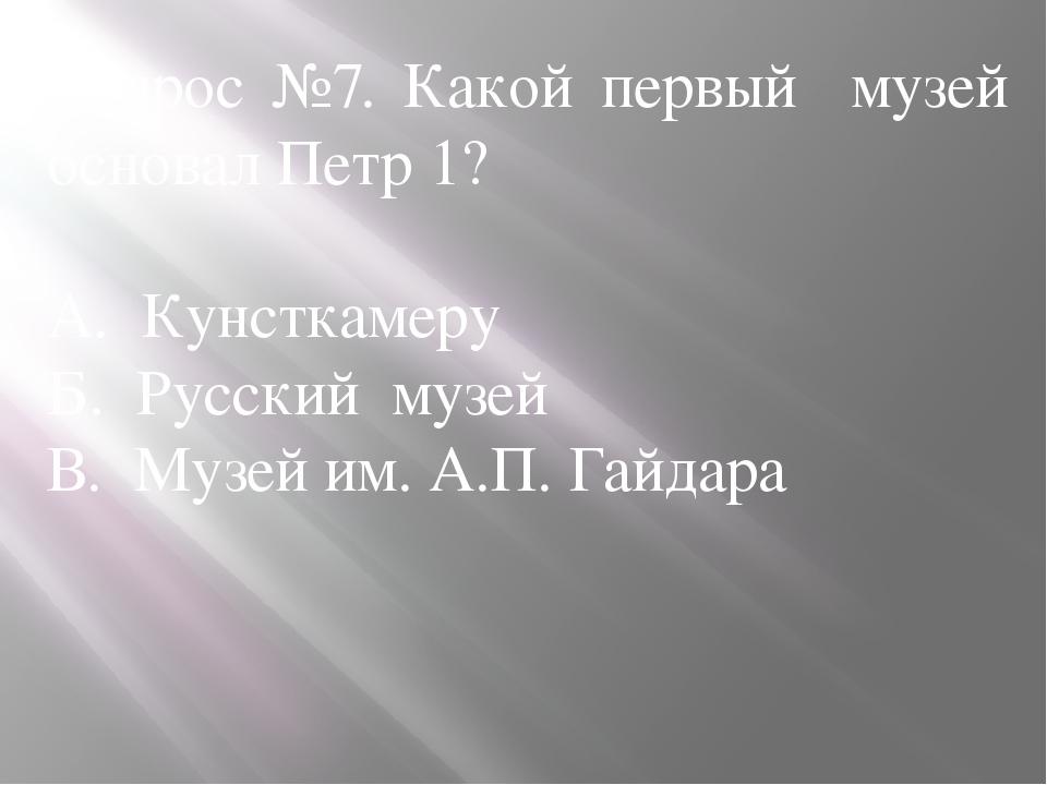 Вопрос №7. Какой первый музей основал Петр 1? А. Кунсткамеру Б. Русский музей...