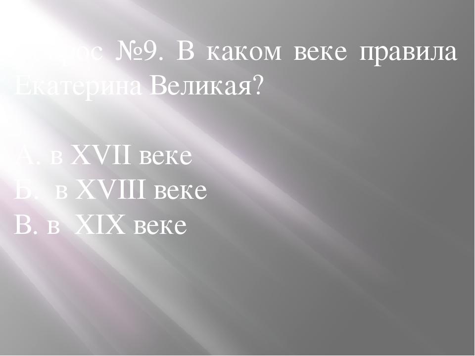 Вопрос №9. В каком веке правила Екатерина Великая? А. в XVII веке Б. в XVIII...