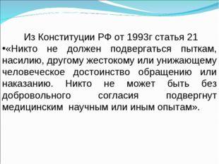 Из Конституции РФ от 1993г статья 21 «Никто не должен подвергаться пыткам, н