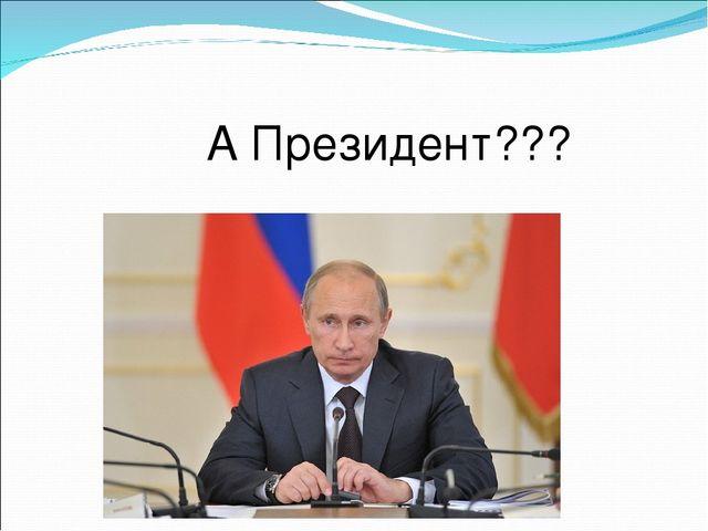 А Президент???