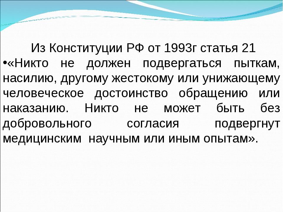 Из Конституции РФ от 1993г статья 21 «Никто не должен подвергаться пыткам, н...