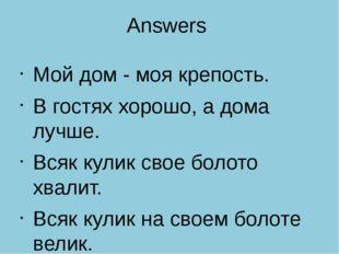 Answers Мой дом - моя крепость. В гостях хорошо, а дома лучше. Всяк кулик сво