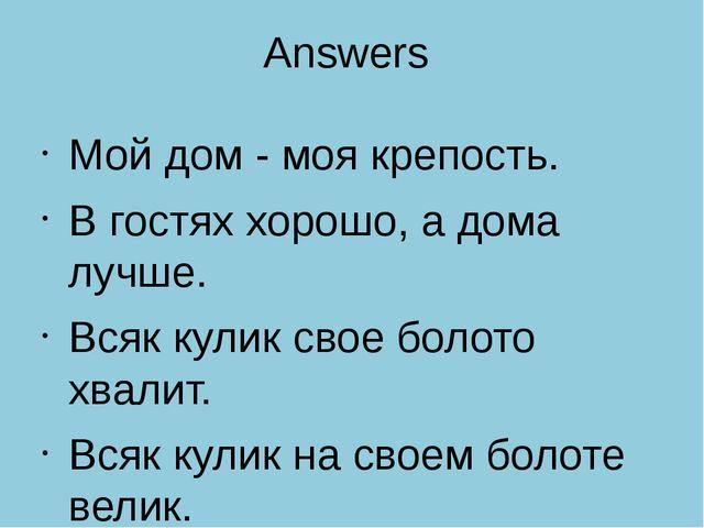Answers Мой дом - моя крепость. В гостях хорошо, а дома лучше. Всяк кулик сво...