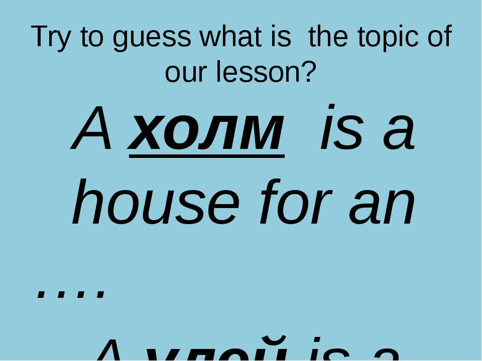 Try to guess what is the topic of our lesson? A холм is a house for an …. A у...