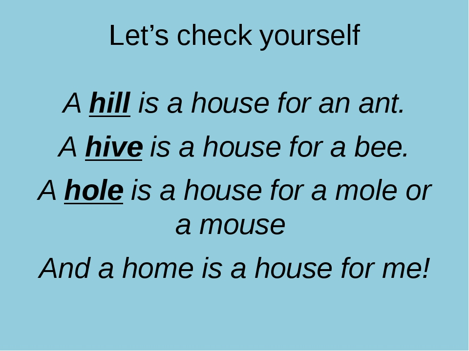 Let's check yourself A hill is a house for an ant. A hive is a house for a be...