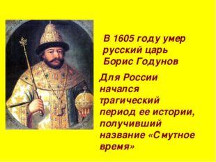 В 1605 году умер русский царь Борис Годунов Для России начался трагический пе