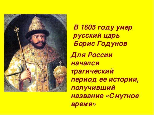 В 1605 году умер русский царь Борис Годунов Для России начался трагический пе...