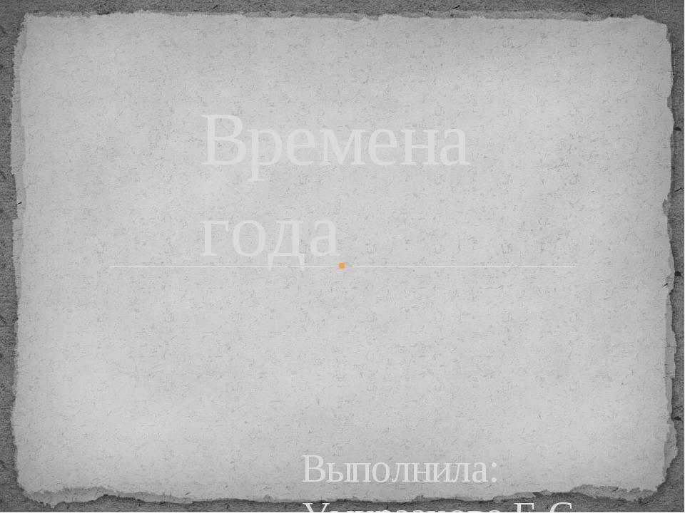 Выполнила: Умурзакова Е.С. Времена года