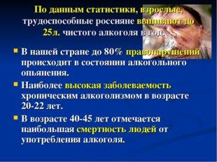 По данным статистики, взрослые, трудоспособные россияне выпивают до 25л. чист