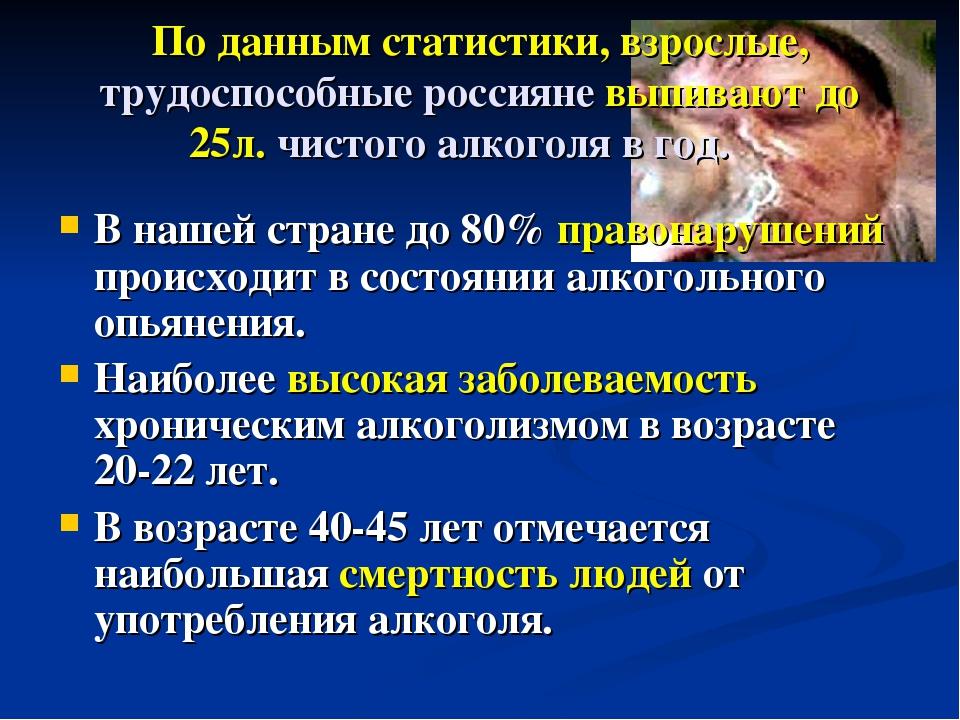 По данным статистики, взрослые, трудоспособные россияне выпивают до 25л. чист...