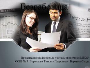 Безработица Презентацию подготовила учитель экономики МБОУ СОШ № 3 Борзилова