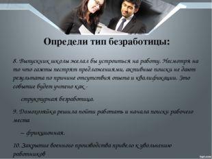 Определи тип безработицы: 8. Выпускник школы желал бы устроиться на работу. Н