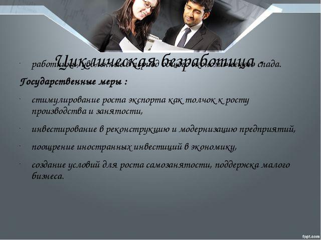 Циклическая безработица - работники, уволенные в период общего экономического...