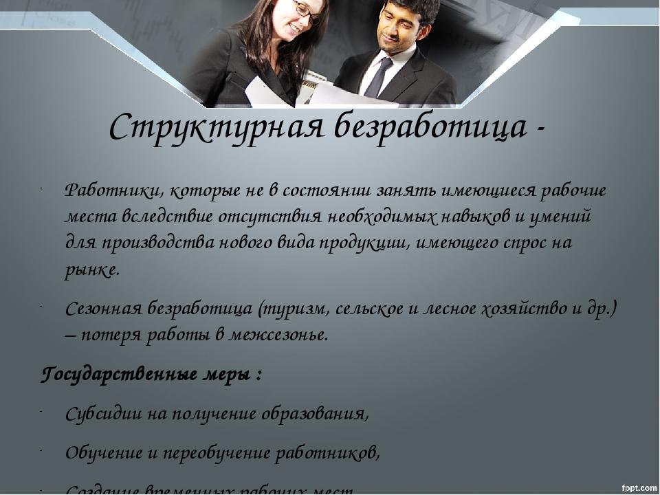 Структурная безработица - Работники, которые не в состоянии занять имеющиеся...