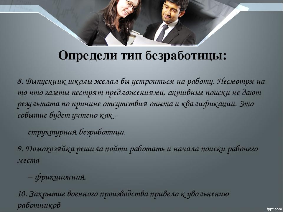 Определи тип безработицы: 8. Выпускник школы желал бы устроиться на работу. Н...