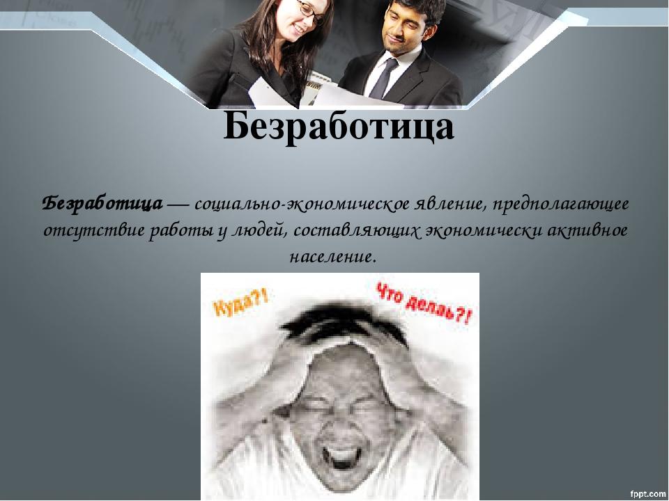Безработица— социально-экономическое явление, предполагающее отсутствие рабо...