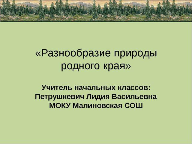 «Разнообразие природы родного края» Учитель начальных классов: Петрушкевич Ли...