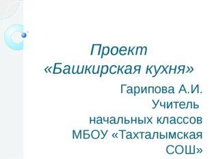 Проект «Башкирская кухня» Гарипова А.И. Учитель начальных классов МБОУ «Тахт