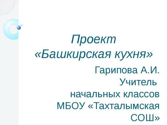 Проект «Башкирская кухня» Гарипова А.И. Учитель начальных классов МБОУ «Тахт...