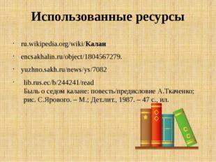 Использованные ресурсы ru.wikipedia.org/wiki/Калан encsakhalin.ru/object/1804