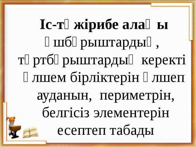 Іс-тәжірибе алаңы Үшбұрыштардың, төртбұрыштардың керекті өлшем бірліктерін ө...