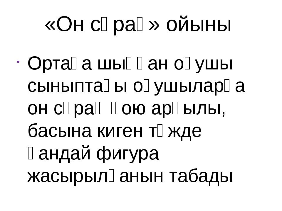 «Он сұрақ» ойыны Ортаға шыққан оқушы сыныптағы оқушыларға он сұрақ қою арқылы...